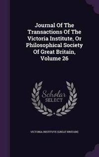 Journal of the Transactions of the Victoria Institute, or Philosophical Society of Great Britain, Volume 26