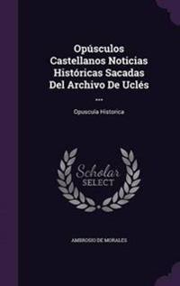 Opusculos Castellanos Noticias Historicas Sacadas del Archivo de Ucles ...