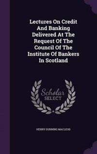Lectures on Credit and Banking Delivered at the Request of the Council of the Institute of Bankers in Scotland