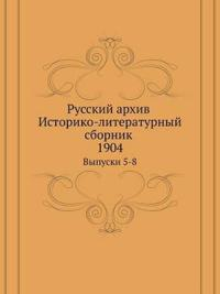 Russkij Arhiv. Istoriko-Literaturnyj Sbornik. 1904 Vypuski 5-8