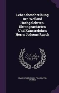 Lebensbeschreibung Des Weiland Hochgelehrten, Ehrengeachteten Und Kunstreichen Herrn Jodocus Rusch