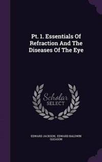 PT. 1. Essentials of Refraction and the Diseases of the Eye