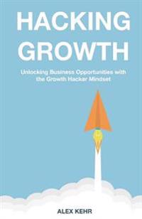 Hacking Growth: Unlocking Business Opportunities with the Growth Hacker Mindset