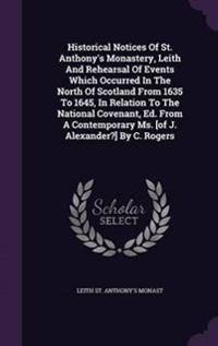 Historical Notices of St. Anthony's Monastery, Leith and Rehearsal of Events Which Occurred in the North of Scotland from 1635 to 1645, in Relation to the National Covenant, Ed. from a Contemporary Ms. [Of J. Alexander?] by C. Rogers