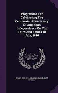 Programme for Celebrating the Centennial Anniversary of American Independence on the Third and Fourth of July, 1876
