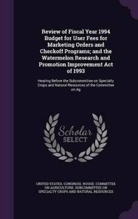 Review of Fiscal Year 1994 Budget for User Fees for Marketing Orders and Checkoff Programs; And the Watermelon Research and Promotion Improvement Act of 1993