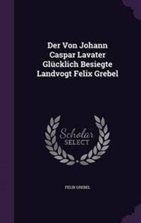 Der Von Johann Caspar Lavater Glucklich Besiegte Landvogt Felix Grebel