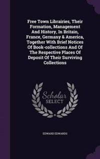 Free Town Librairies, Their Formation, Management and History, in Britain, France, Germany & America, Together with Brief Notices of Book-Collections and of the Respective Places of Deposit of Their Surviving Collections