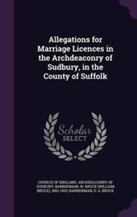Allegations for Marriage Licences in the Archdeaconry of Sudbury, in the County of Suffolk