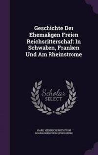 Geschichte Der Ehemaligen Freien Reichsritterschaft in Schwaben, Franken Und Am Rheinstrome