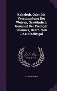 Koheleth, Oder Die Versammlung Der Weisen, Gewohnlich Genannt Der Prediger Salomo's, Bearb. Von J.C.C. Nachtigal