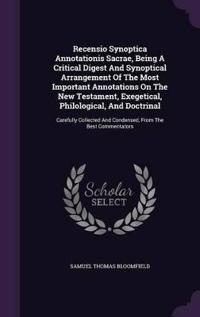 Recensio Synoptica Annotationis Sacrae, Being a Critical Digest and Synoptical Arrangement of the Most Important Annotations on the New Testament, Exegetical, Philological, and Doctrinal