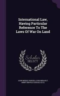 International Law, Having Particular Reference to the Laws of War on Land