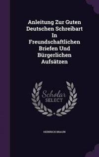 Anleitung Zur Guten Deutschen Schreibart in Freundschaftlichen Briefen Und Burgerlichen Aufsatzen