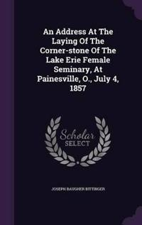 An Address at the Laying of the Corner-Stone of the Lake Erie Female Seminary, at Painesville, O., July 4, 1857