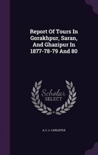 Report of Tours in Gorakhpur, Saran, and Ghazipur in 1877-78-79 and 80