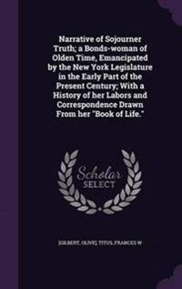Narrative of Sojourner Truth; A Bonds-Woman of Olden Time, Emancipated by the New York Legislature in the Early Part of the Present Century; With a History of Her Labors and Correspondence Drawn from Her Book of Life.