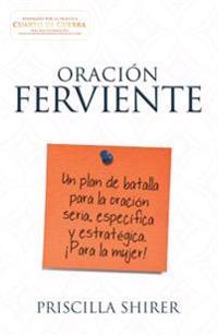 Oración Ferviente: Un Plan de Batalla Para La Oración Seria, Especifica y Estratégica.