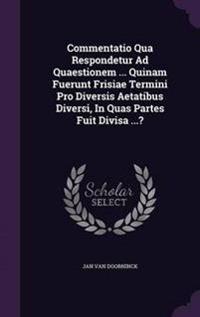 Commentatio Qua Respondetur Ad Quaestionem ... Quinam Fuerunt Frisiae Termini Pro Diversis Aetatibus Diversi, in Quas Partes Fuit Divisa ...?
