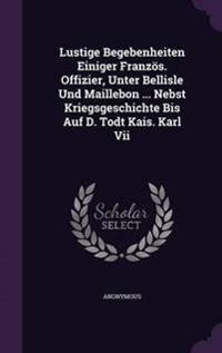 Lustige Begebenheiten Einiger Franzos. Offizier, Unter Bellisle Und Maillebon ... Nebst Kriegsgeschichte Bis Auf D. Todt Kais. Karl VII