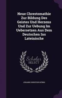 Neue Chrestomathie Zur Bildung Des Geistes Und Herzens Und Zur Uebung Im Uebersetzen Aus Dem Deutschen Ins Lateinische