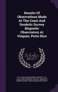 Results of Observations Made at the Coast and Geodetic Survey Magnetic Observatory at Vieques, Porto Rico