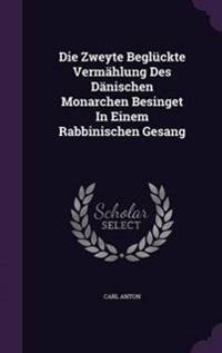 Die Zweyte Begluckte Vermahlung Des Danischen Monarchen Besinget in Einem Rabbinischen Gesang