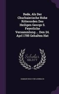 Rede, ALS Der Churbaierische Hohe Ritterorden Des Heiligen Georgs S. Feyerliche Versammlung ... Den 24. Aprl 1785 Gehalten Hat