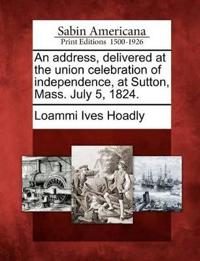 An Address, Delivered at the Union Celebration of Independence, at Sutton, Mass. July 5, 1824.