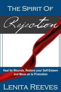The Spirit of Rejection: Heal Its Wounds, Restore Your Self-Esteem and Move on to Promotion