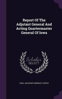 Report of the Adjutant General and Acting Quartermaster General of Iowa