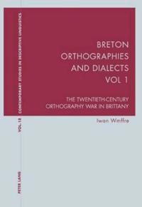 Breton Orthographies and Dialects - Vol. 1: The Twentieth-Century Orthography War in Brittany