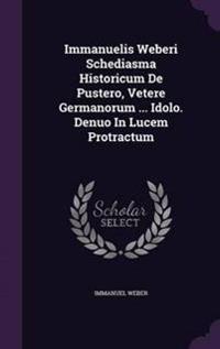 Immanuelis Weberi Schediasma Historicum de Pustero, Vetere Germanorum ... Idolo. Denuo in Lucem Protractum