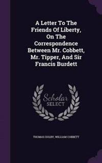 A Letter to the Friends of Liberty, on the Correspondence Between Mr. Cobbett, Mr. Tipper, and Sir Francis Burdett
