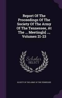 Report of the Proceedings of the Society of the Army of the Tennessee, at the ... Meeting[s] ..., Volumes 21-23