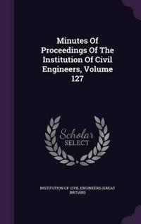 Minutes of Proceedings of the Institution of Civil Engineers, Volume 127
