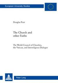 The Church and Other Faiths: The World Council of Churches, the Vatican, and Interreligious Dialogue