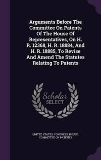 Arguments Before the Committee on Patents of the House of Representatives, on H. R. 12368, H. R. 18884, and H. R. 18885, to Revise and Amend the Statutes Relating to Patents