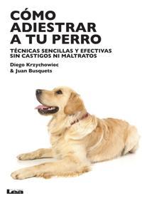 Como Adiestrar a Tu Perro: Tecnicas Sencillas y Efectivas Sin Castigos Ni Maltratos