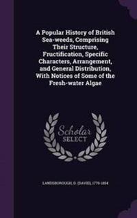 A Popular History of British Sea-Weeds, Comprising Their Structure, Fructification, Specific Characters, Arrangement, and General Distribution, with Notices of Some of the Fresh-Water Algae