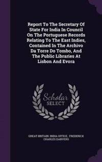 Report to the Secretary of State for India in Council on the Portuguese Records Relating to the East Indies, Contained in the Archivo Da Torre Do Tombo, and the Public Libraries at Lisbon and Evora