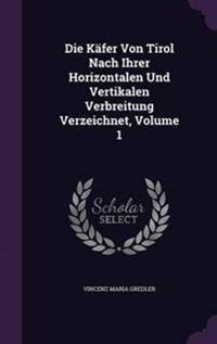 Die Kafer Von Tirol Nach Ihrer Horizontalen Und Vertikalen Verbreitung Verzeichnet, Volume 1