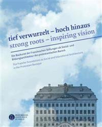 Tief Verwurzelt - Hoch Hinaus / Strong Roots - Inspiring Vision: Die Baukunst Der Franckeschen Stiftungen ALS Sozial- Und Bildungsarchitektur Des Prot