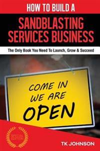 How to Build a Sandblasting Services Business (Special Edition): The Only Book You Need to Launch, Grow & Succeed