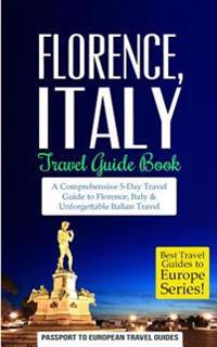 Florence: Florence, Italy: Travel Guide Book-A Comprehensive 5-Day Travel Guide to Florence + Tuscany, Italy & Unforgettable Ita