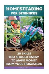 Homesteading for Beginners: 20 Skills You Should Know to Make Money from Your Homestead: (How to Build a Backyard Farm, Mini Farming Self-Sufficie