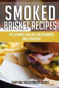 Smoked Brisket Recipes: The Ultimate Grilling for Beginners BBQ Cookbook
