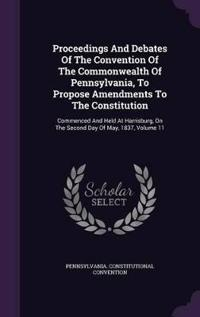 Proceedings and Debates of the Convention of the Commonwealth of Pennsylvania, to Propose Amendments to the Constitution