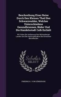 Beschreibung Einer Reise Durch Den Kleinen Theil Des Schwarzwaldes, Welcher Unterschiedene Gesundbrunnen, Bader Und Die Handelsstadt Calb Enthalt