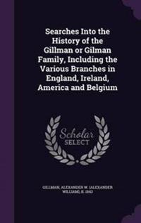 Searches Into the History of the Gillman or Gilman Family, Including the Various Branches in England, Ireland, America and Belgium
